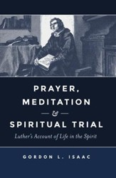 Prayer, Meditation & Spiritual Trial: Luther's Account of Life in the Spirit