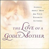 The Love of a Godly Mother: Stories About Mom from Your Favorite Authors