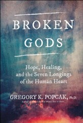 Broken Gods: Hope, Healing, and the 7 Longings of the Human Heart