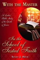 With the Master in the School of Tested Faith: A Ladies Bible Study on the Epistle of James