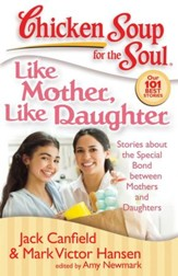 Chicken Soup for the Soul: Like Mother, Like Daughter: Stories about the Special Bond between Mothers and Daughters - eBook