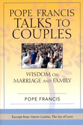Pope Francis Talks to Couples: Wisdom on Marriage and Family; Excerpted from Amoris Laetitia, The Joy of Love
