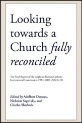 Looking towards a Church Fully Reconciled: The Final Report of the Anglican-Roman Catholic International Commission 1983-2005 (Arcic II)