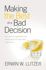 Making the Best of a Bad Decision: How to Put Your Regrets Behind You, Embrace Grace, and Move toward a Better Future - eBook