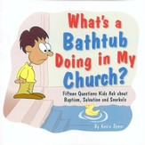 What's a Bathtub Doing in My Church? Fifteen Questions Kids Ask About Baptism, Salvation, and Snorkels