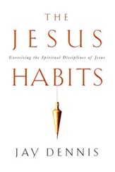 The Jesus Habits: Exercising the Spiritual Disciplines of Jesus - eBook