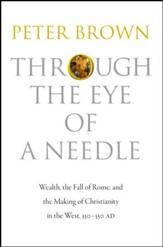 Through the Eye of a Needle: Wealth, the Fall of Rome & the Making of Christianity in the West, 350-500 A.D.