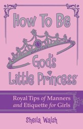 How to Be God's Little Princess: Royal Tips on Manners and Etiquette for Girls - eBook