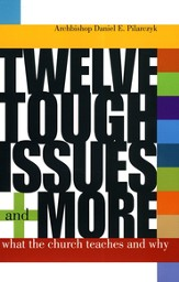 Twelve Tough Issues and More: What the Church Teaches  and Why