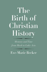 The Birth of Christian History: Memory and Time from Mark to Luke-Acts