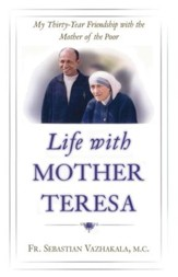 Life with Mother Teresa: My Thirty-Year Friendship with the Mother of the Poor