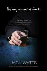 Hi, My Name is Jack: One Man's Story of the Tumultuous Road to Sobriety and a Changed Life - eBook