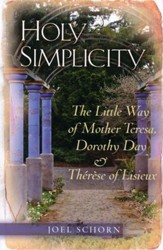 Holy Simplicity: The Little Way of Mother Teresa, Dorothy Day & Therese of Lisieux