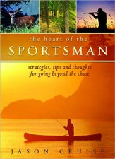 The Heart of the Sportsman: Strategies, Tips, and Thoughts for Going Beyond the Chase - eBook