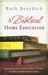 A Biblical Home Education: Building Your Homeschool on the Foundation of God's Word - eBook