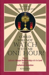 Could You Not Watch with Me One Hour?: How to Cultivate a Deeper Relationship with the Lord through Eucharistic Adoration