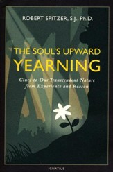 Soul's Upward Yearning: Clues to Our Transcendent Nature From Experience and Reason (Happiness, Suffering, and Transcendence)