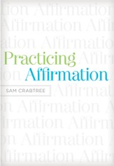 Practicing Affirmation (Foreword by John Piper): God-Centered Praise of Those Who Are Not God - eBook