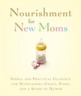 Nourishment for New Moms: Simple and Practical Guidance for Maintaining Grace, Poise, and Humor - eBook
