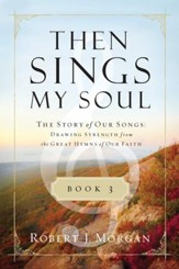 Then Sings My Soul Book 3: The Story of Our Songs: Drawing Strength from the Great Hymns of Our Faith - eBook