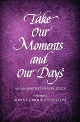 Take Our Moments and Our Days: An Anabaptist Prayer Book-Advent through Pentecost, Volume 2