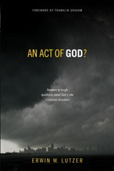 An Act of God?: Answers to Tough Questions About God's Role in Natural Disasters - eBook