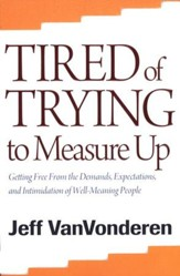 Tired of Trying to Measure Up, repackaged edition: Getting Free from the Demands, Expectations, and Intimidation of Well-Meaning Christians