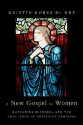 A New Gospel for Women: Katharine Bushnell and the Challenge of Christian Feminism