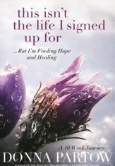 This Isn't the Life I Signed Up For, repackaged edition: A 10-Week Journey to Finding Hope and Healing