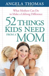 52 Things Kids Need from a Mom: What Mothers Can Do to Make a Lifelong Difference - eBook