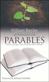 William Barclay Insights: Parables What the Bible Tells Us About Jesus' Stories