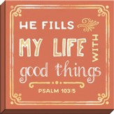 He Fills My Life with Good Things, Psalm 103:5, Canvas Art