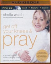 Get Off Your Knees and Pray: A Woman's Guide to Life-Changing Prayer - unabridged audio book on MP3-CD