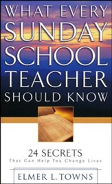 What Every Sunday School Teacher Should Know: 24 Secrets That Can Help You Change Lives