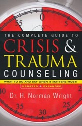 Complete Guide to Crisis and Trauma Counseling: What to Do and Say When It Matters Most!