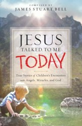 Jesus Talked to Me Today: True Stories of Children's Encounters with Angels, Miracles and God