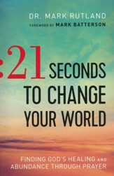 21 Seconds to Change Your World: Finding God's Healing and Abundance Through Prayer