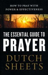 The Essential Guide to Prayer: How to Pray with Power & Effectiveness