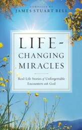 Life-Changing Miracles: Real-Life Stories of Unforgettable Encounters With God