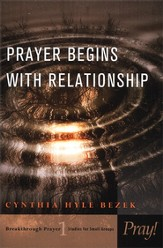 Prayer Begins with Relationship: Breakthrough Prayer- Studies for Small Groups