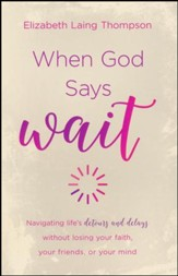 When God Says Wait: Navigating Life's Detours and   Delays of Life with a Biblical Perspective