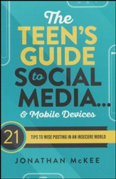 The Teen's Guide to Social Media...and Mobile Devices: 21 Tips to Wise Posting in an Insecure World