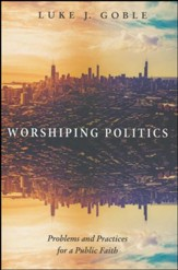 Worshiping Politics: Problems and Practices for a Public Faith