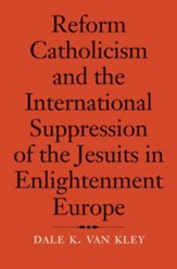 Reform Catholicism and the International Suppression of the Jesuits, 1554-1791