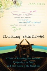 Flunking Sainthood: A Year of Breaking the Sabbath, Forgetting to Pray, and Still Loving My Neighbor - eBook