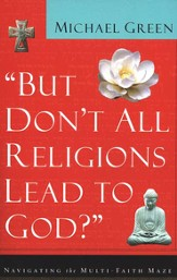 But Don't All Religions Lead to God?: Navigating the Multi-Faith Maze - eBook
