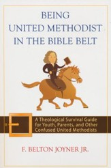 Being United Methodist in the Bible Belt: A Theological Survival Guide for Youth, Parents, and Other Confused United Methodists