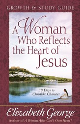 Woman Who Reflects the Heart of Jesus Growth and Study Guide, A: 30 Days to Christlike Character - eBook