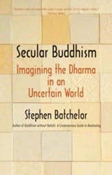 Secular Buddhism: Imagining the Dharma in an Uncertain World