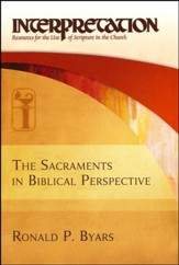 The Sacraments in Biblical Perspective: Interpretation: Resources for the Use of Scripture in the Church